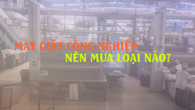 Máy giặt công nghiệp nên mua loại nào chất lượng, giá thành tốt?